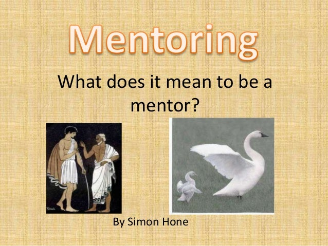 What does it mean to be a       mentor?      By Simon Hone