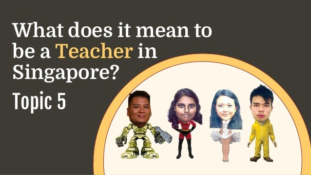 What does it mean to be a Teacher in Singapore? Topic 5