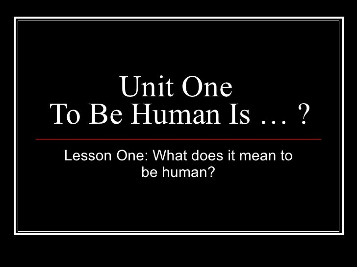 Unit One  To Be Human Is … ? Lesson One: What does it mean to be human?