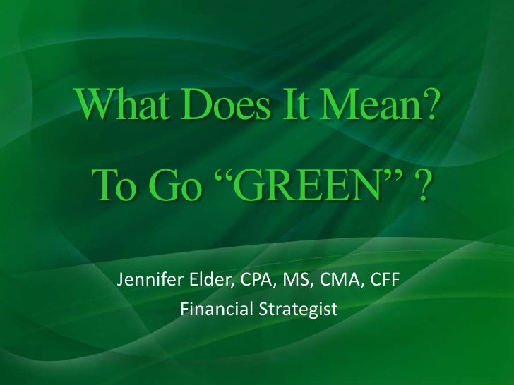 "What Does It Mean? To Go ""GREEN"" ?<br />Jennifer Elder, CPA, MS, CMA, CFF<br />Financial Strategist<br />"