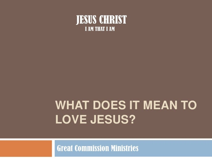 WHAT DOES IT MEAN TO LOVE JESUS?<br />Great Commission Ministries<br />JESUS CHRIST<br />I AM THAT I AM<br />