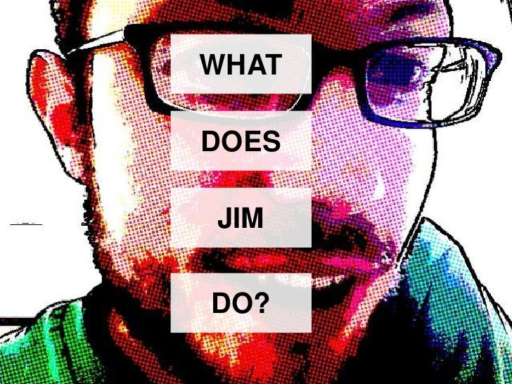 WHAT<br />DOES<br />JIM<br />DO?<br />