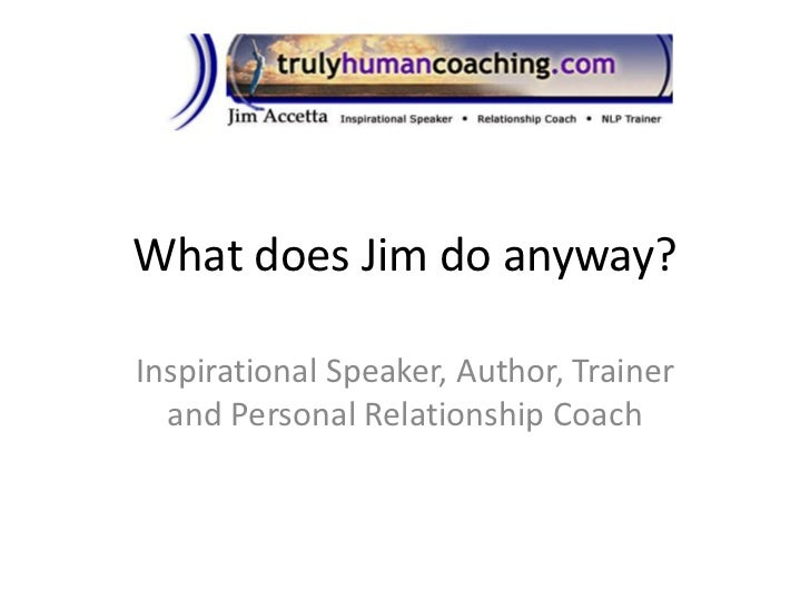 What does Jim do anyway?<br />Inspirational Speaker, Author, Trainer and Personal Relationship Coach<br />