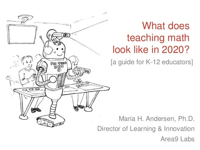 What does teaching math look like in 2020? Maria H. Andersen, Ph.D. Director of Learning & Innovation Area9 Labs [a guide ...