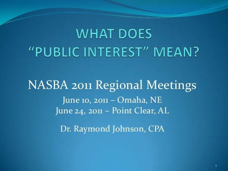 "WHAT DOES ""PUBLIC INTEREST"" MEAN?<br />NASBA 2011 Regional Meetings<br />June 10, 2011 – Omaha, NE<br />June 24, 2011 – Po..."