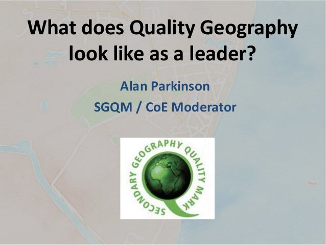 What does Quality Geography look like as a leader? Alan Parkinson SGQM / CoE Moderator