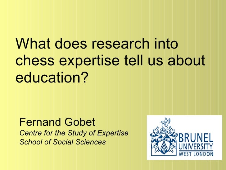 What does research into chess expertise tell us about education? Fernand Gobet Centre for the Study of Expertise School of...
