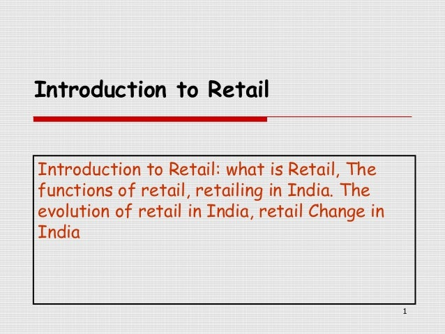 Introduction to Retail Introduction to Retail: what is Retail, The functions of retail, retailing in India. The evolution ...