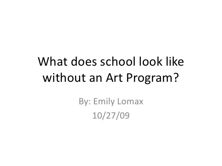 What does school look like without an Art Program?<br />By: Emily Lomax<br />10/27/09<br />