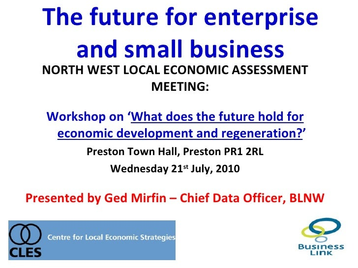 The future for enterprise    and small business  NORTH WEST LOCAL ECONOMIC ASSESSMENT                 MEETING:   Workshop ...