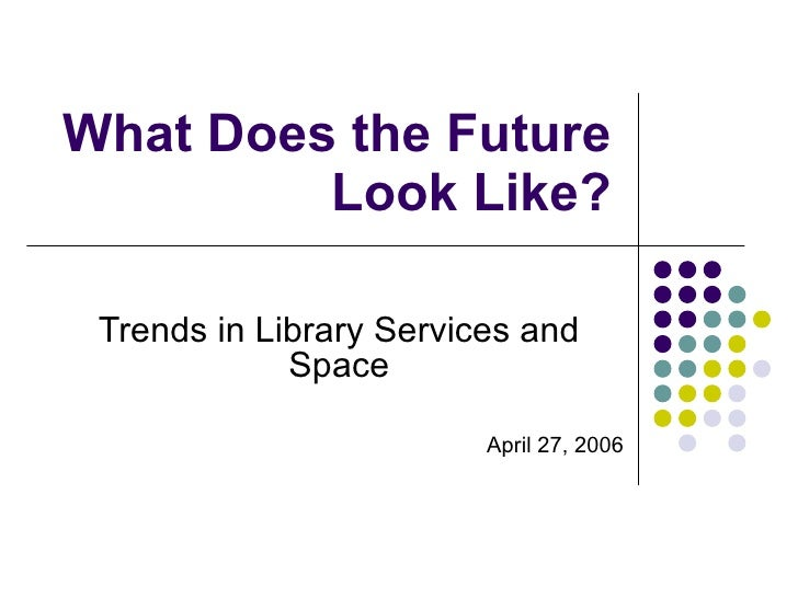 What Does the Future Look Like? Trends in Library Services and Space April 27, 2006