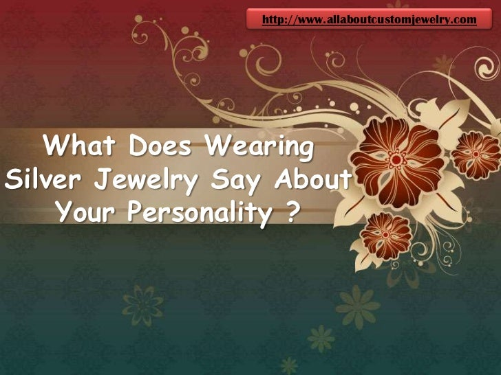 http://www.allaboutcustomjewelry.com<br />What Does Wearing Silver Jewelry Say About Your Personality ?<br />