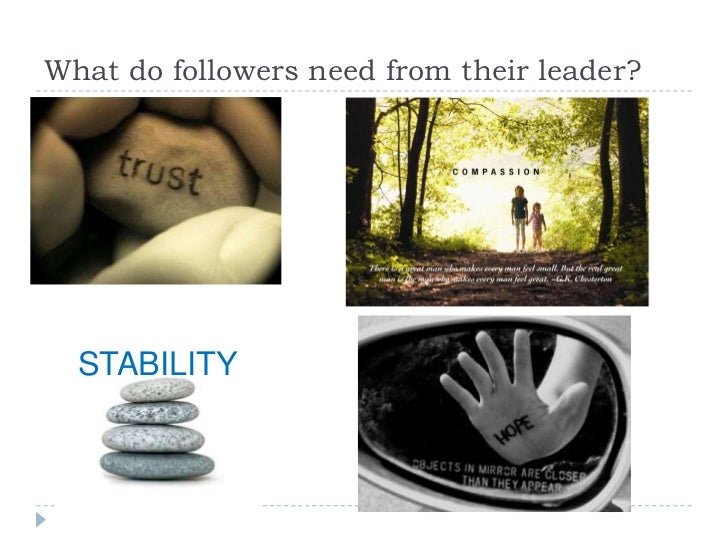 What do followers need from their leader?  STABILITY