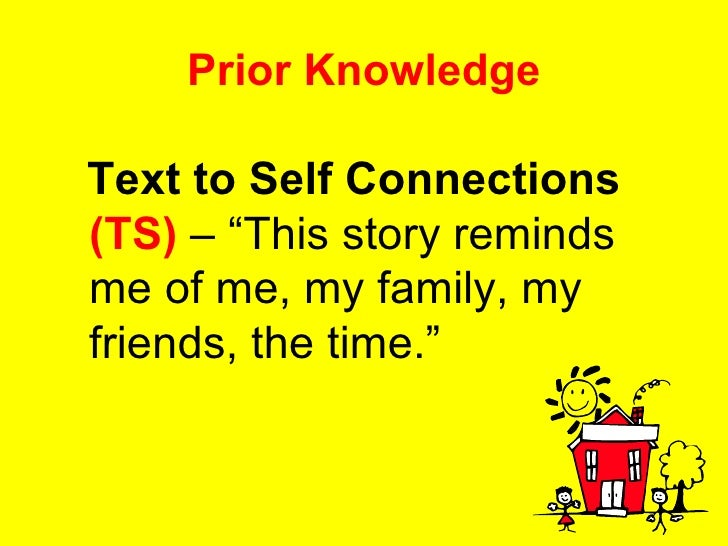 """Prior Knowledge <ul><li>Text to Self Connections   (TS)  – """"This story reminds me of me, my family, my friends, the time.""""..."""