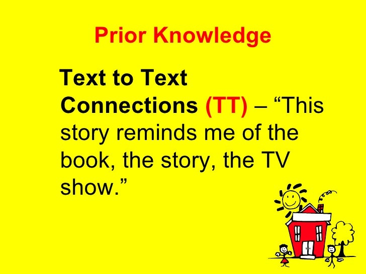 """Prior Knowledge <ul><li>Text to Text Connections   (TT)  – """"This story reminds me of the book, the story, the TV show."""" </..."""