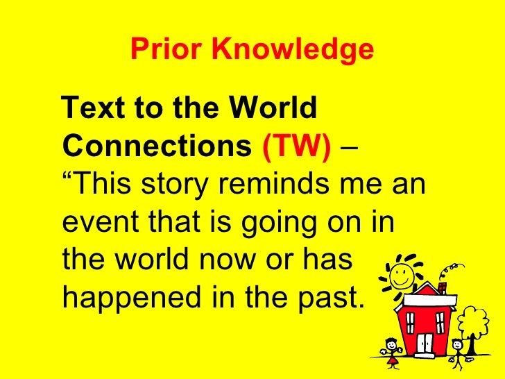 """Prior Knowledge <ul><li>Text to the World Connections   (TW)  – """"This story reminds me an event that is going on in the wo..."""