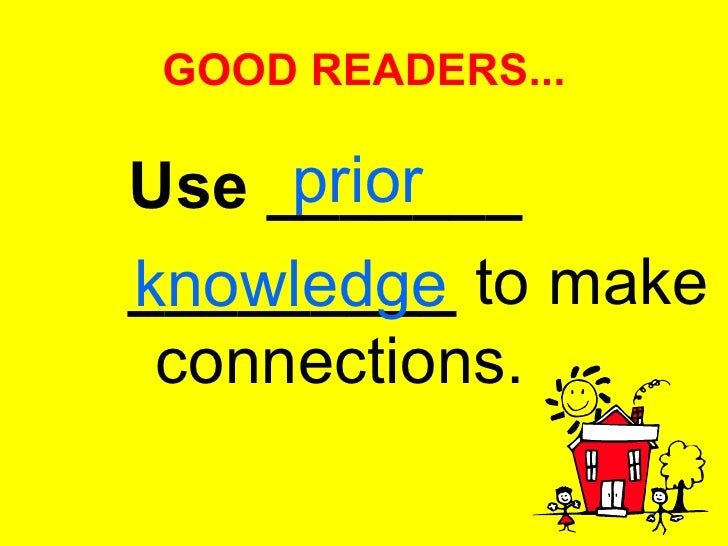 GOOD READERS... <ul><li>Use _______ </li></ul><ul><li>_________  to make connections.  </li></ul>prior knowledge