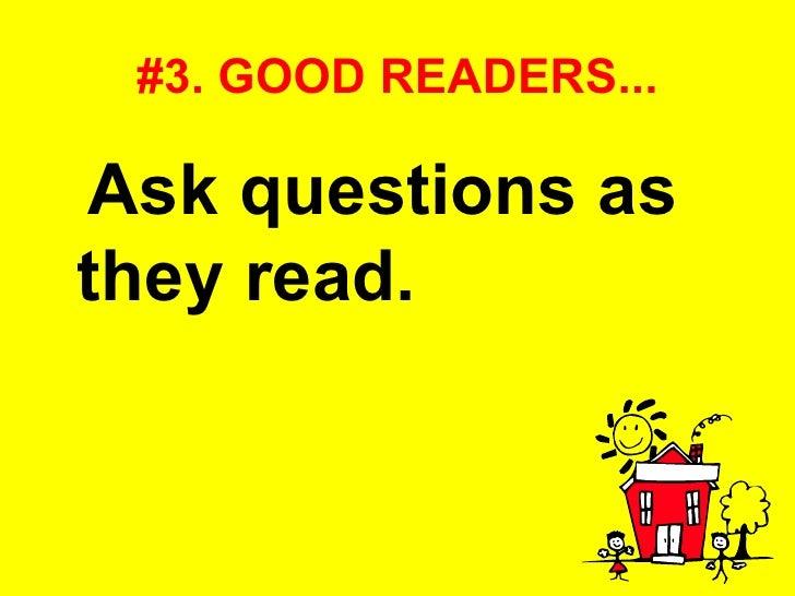 #3. GOOD READERS... <ul><li>Ask questions as they read.   </li></ul>