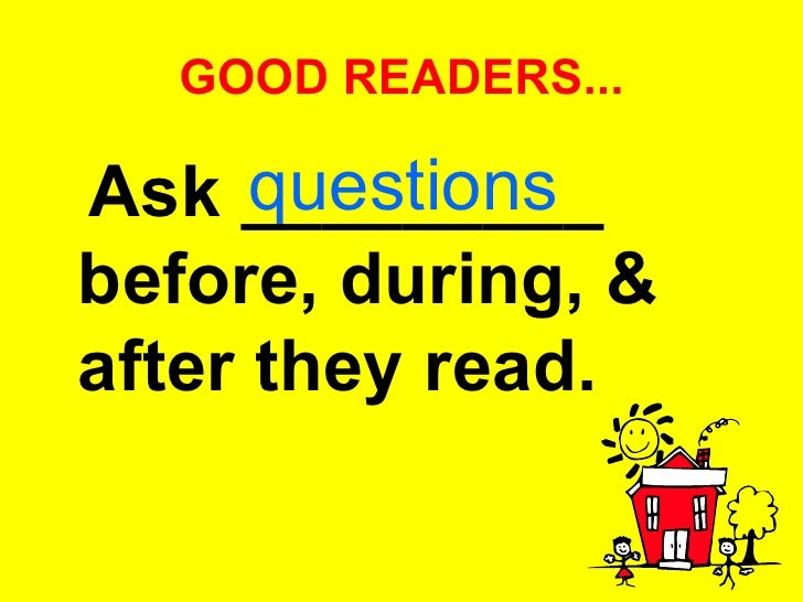 GOOD READERS... <ul><li>Ask _________ before, during, & after they read.   </li></ul>questions
