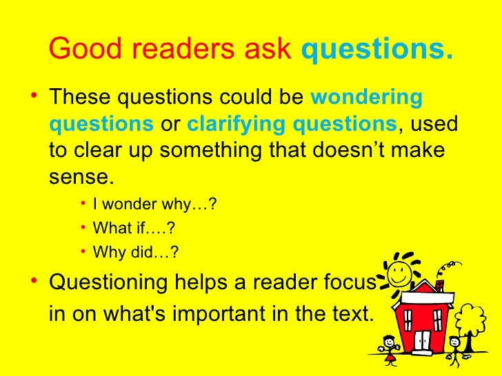 Good readers ask  questions. <ul><li>These questions could be  wondering questions  or  clarifying questions , used to cle...