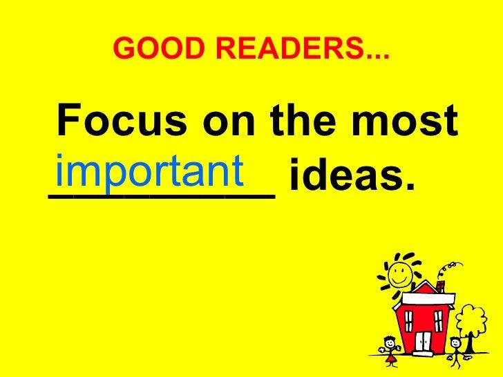 GOOD READERS... <ul><li>Focus on the most _________ ideas.   </li></ul>important