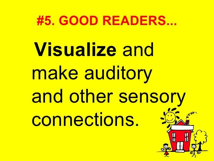 #5. GOOD READERS... <ul><li>Visualize  and make auditory and other sensory connections.  </li></ul>