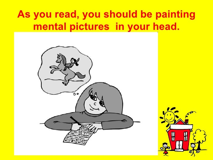 As you read, you should be painting mental pictures  in your head.