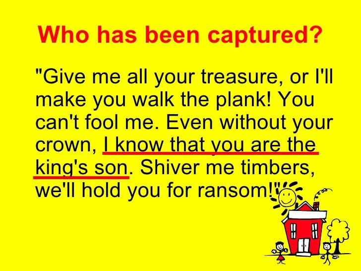 Who has been captured? <ul><li>&quot;Give me all your treasure, or I'll make you walk the plank! You can't fool me. Even w...