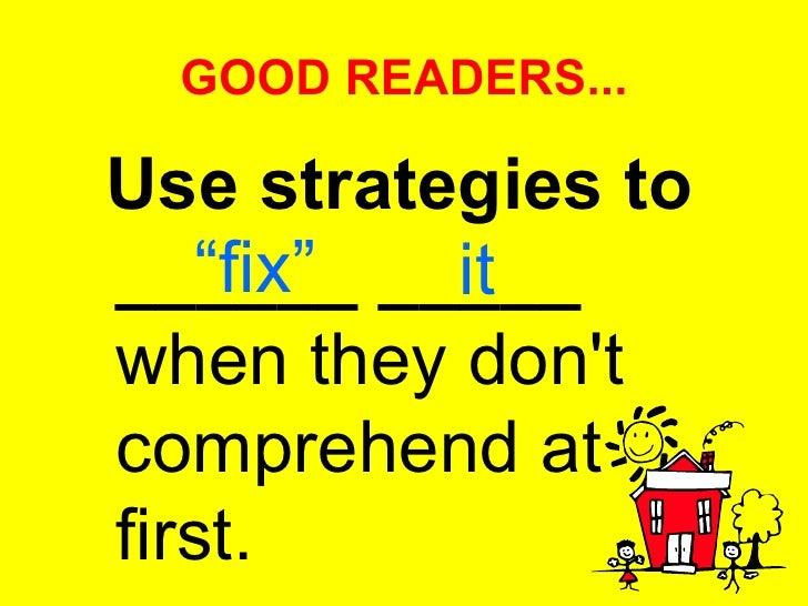 """GOOD READERS... <ul><li>Use strategies to ______ _____  when they don't comprehend at first. </li></ul>"""" fix"""" it"""