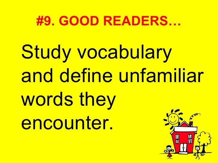 #9. GOOD READERS… <ul><li>Study vocabulary and define unfamiliar words they encounter. </li></ul>