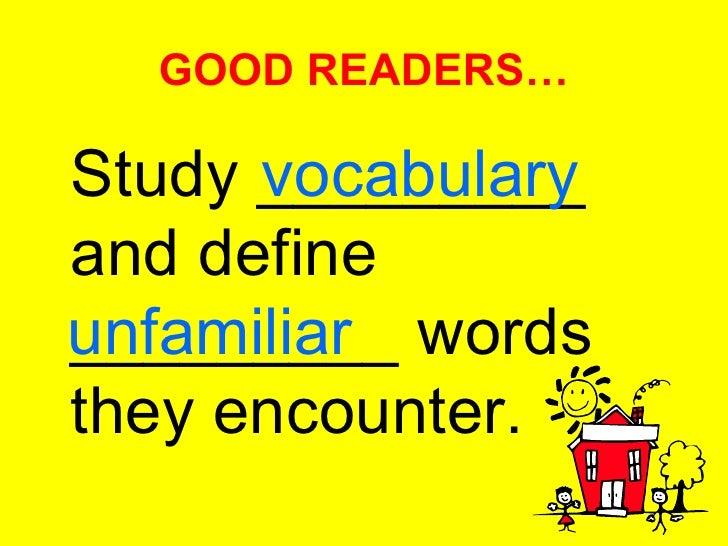 GOOD READERS… <ul><li>Study _________ and define _________ words they encounter. </li></ul>vocabulary unfamiliar