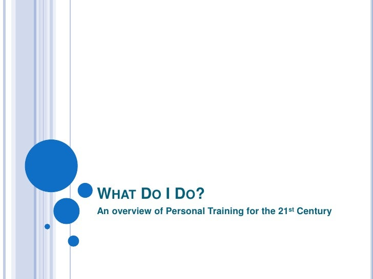 What Do I Do?<br />An overview of Personal Training for the 21st Century<br />