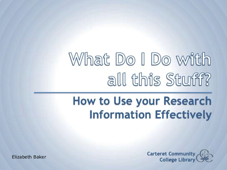 What Do I Do with all this Stuff?<br />How to Use your Research Information Effectively<br />Carteret Community College Li...