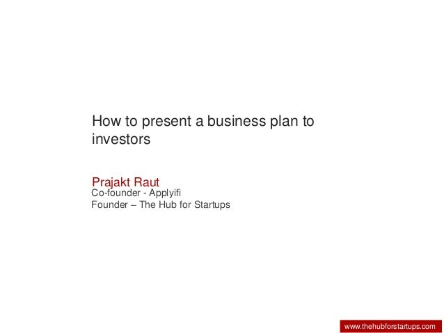 www.thehubforstartups.com  How to present a business plan to  investors  Prajakt Raut  Co-founder - Applyifi  Founder – Th...