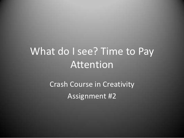 What do I see? Time to Pay       Attention    Crash Course in Creativity         Assignment #2