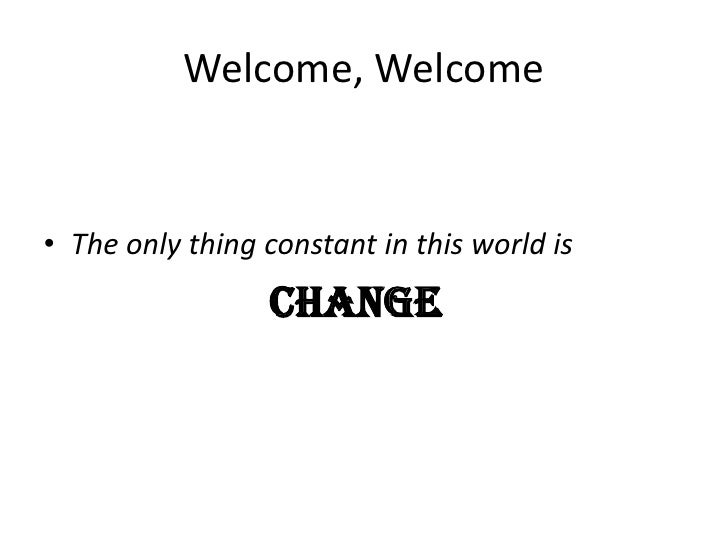 Welcome, Welcome<br />The only thing constant in this world is<br />change<br />