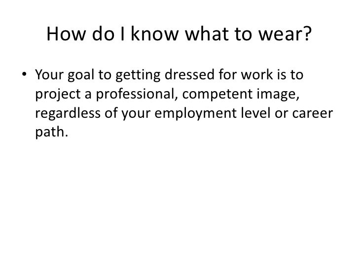 How do I know what to wear?<br />Your goal to getting dressed for work is to project a professional, competent image, rega...