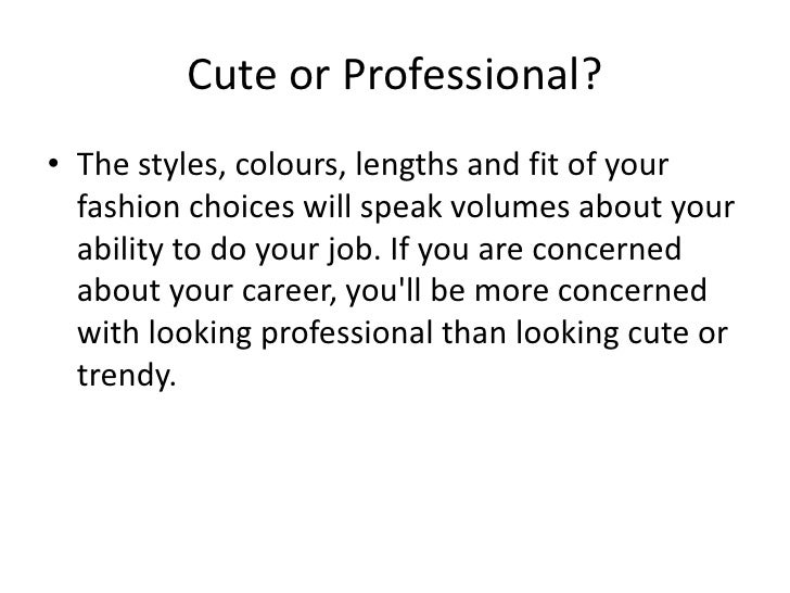 Cute or Professional?<br />The styles, colours, lengths and fit of your fashion choices will speak volumes about your abil...