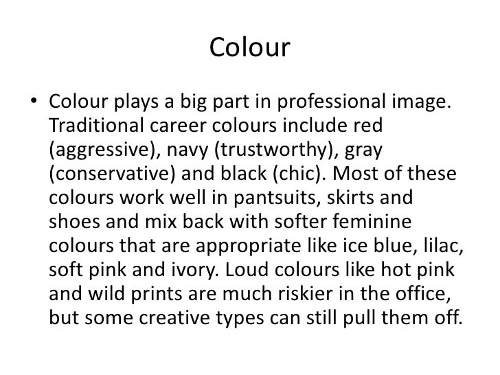 Colour<br />Colour plays a big part in professional image. Traditional career colours include red (aggressive), navy (trus...