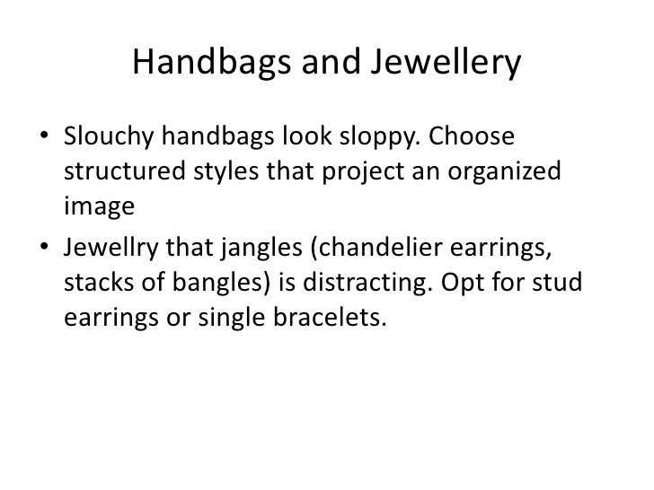 Handbags and Jewellery<br />Slouchy handbags look sloppy. Choose structured styles that project an organized image<br />Je...
