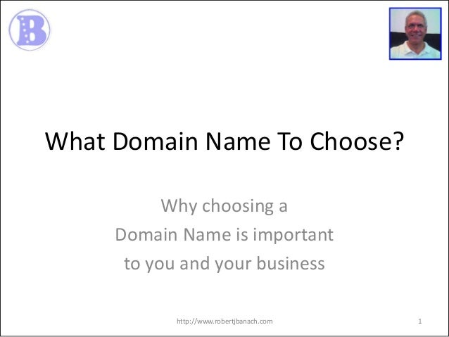 What Domain Name To Choose? Why choosing a Domain Name is important to you and your business http://www.robertjbanach.com ...