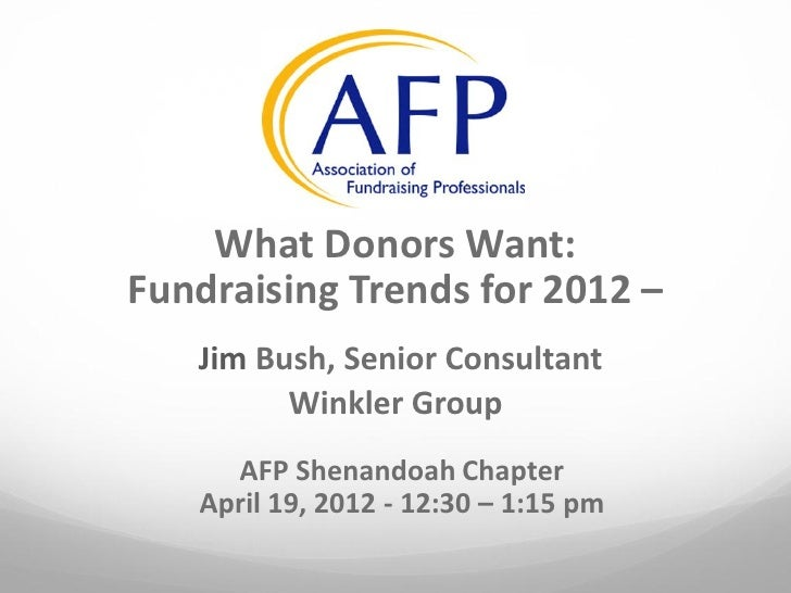 What Donors Want:Fundraising Trends for 2012 –   Jim Bush, Senior Consultant         Winkler Group     AFP Shenandoah Chap...