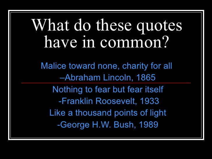 What do these quotes have in common? Malice toward none, charity for all  – Abraham Lincoln, 1865 Nothing to fear but fear...