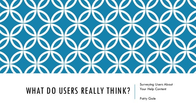 WHAT DO USERS REALLY THINK? Surveying Users About Your Help Content Patty Gale