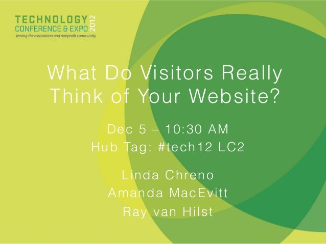 What Do Visitors ReallyThink of Your Website?       Dec 5 – 10:30 AM    H u b Ta g : # t e c h 1 2 L C 2        L i n d a ...