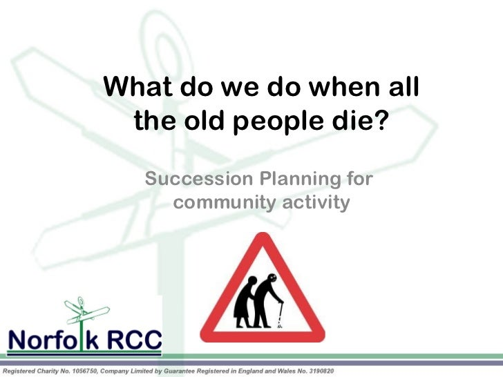What do we do when all the old people die?            Planning for  Succession    community activity