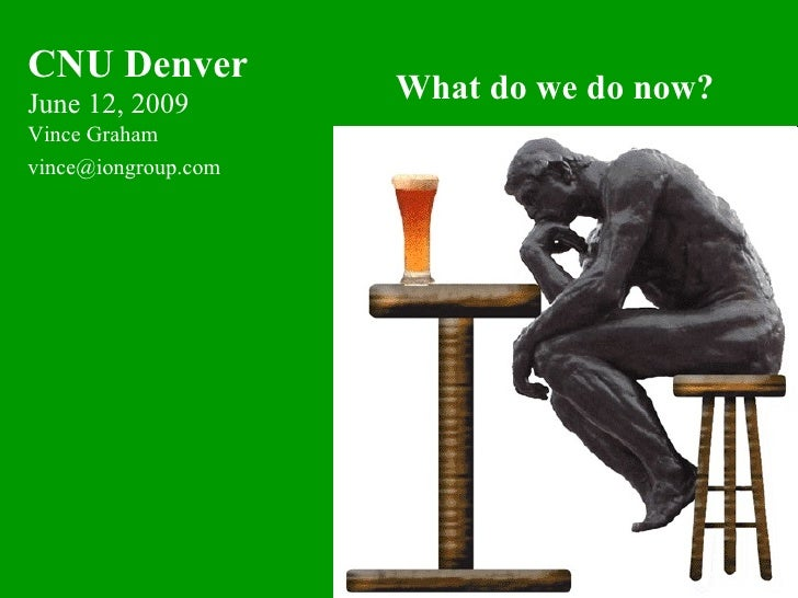 CNU Denver June 12, 2009                      What do we do now? Vince Graham vince@iongroup.com