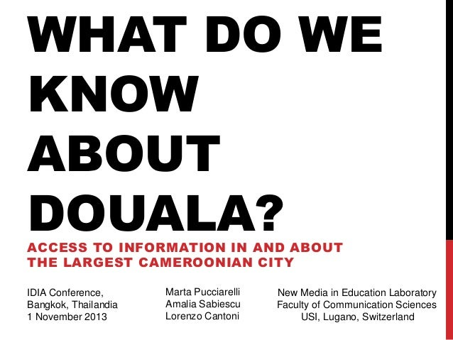 WHAT DO WE KNOW ABOUT DOUALA? ACCESS TO INFORMATION IN AND ABOUT THE LARGEST CAMEROONIAN CITY IDIA Conference, Bangkok, Th...