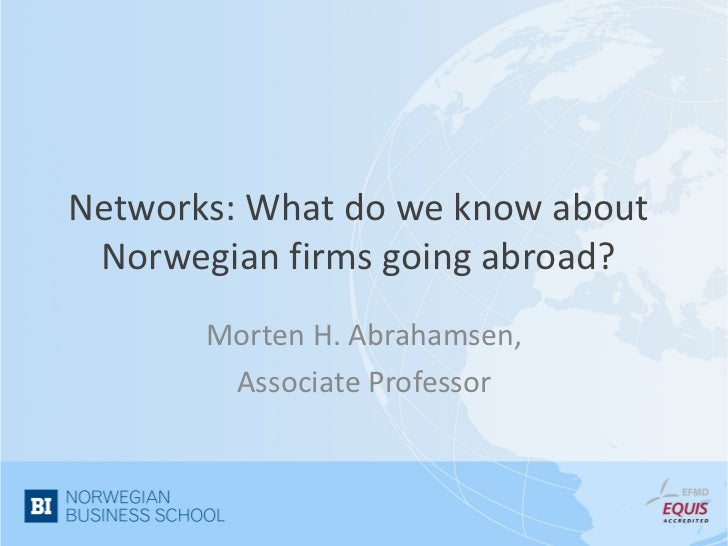 Networks: What do we know about Norwegian firms going abroad?       Morten H. Abrahamsen,        Associate Professor