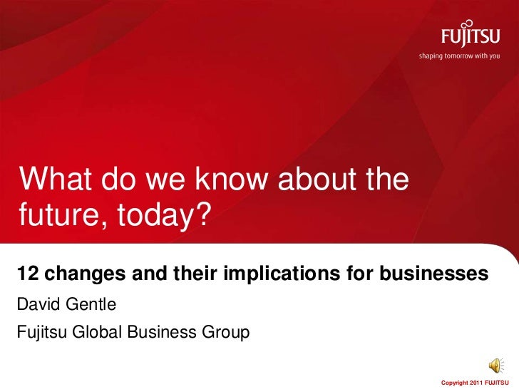 What do we know about thefuture, today?12 changes and their implications for businessesDavid GentleFujitsu Global Business...